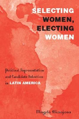 Selecting Women, Electing Women: Political Representation and Candidate Selection in Latin America
