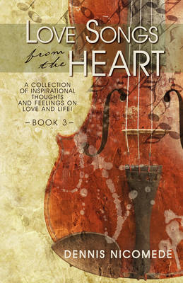 Love Songs from the Heart - Book 3: A Collection of Inspirational Thoughts and Feelings on Love and Life!