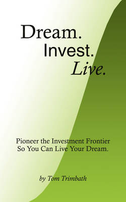 Dream. Invest. Live.: Pioneer the Investment Frontier So You Can Live Your Dream.