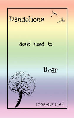 Dandelions Don't Need to Roar and Other Poems: A Daughter Honors Her Mother with a Tribute of Love and Lessons Learned