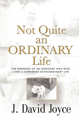 Not Quite an Ordinary Life: The Memories of an Ordinary Man Who Lived a Somewhat Extraordinary Life