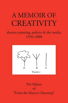 A Memoir of Creativity: Abstract Painting, Politics & the Media, 1956-2008