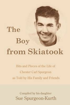 The Boy from Skiatook: Bits and Pieces of the Life of Chester Carl Spurgeon as Told by His Family and Friends