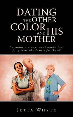 Dating the Other Color and His Mother: Do Mother's Always Want What's Best for You or What's Best for Them?