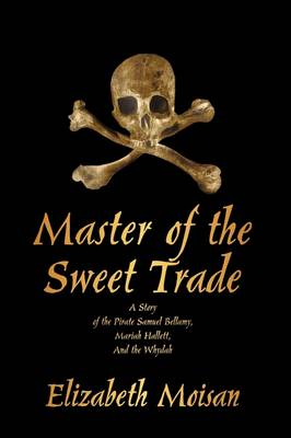 Master of the Sweet Trade: A Story of the Pirate Samuel Bellamy, Mariah Hallett, and the Whydah