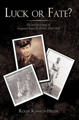 Luck or Fate?: The Military Saga of Sergeant Roger K. Heller: 1942-1946
