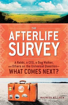 The Afterlife Survey: A Rabbi, a CEO, a Dog Walker, and Others on the Universal Question-What Comes Next?