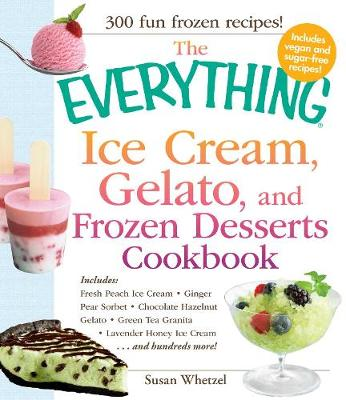 The Everything Ice Cream, Gelato, and Frozen Desserts Cookbook: Includes Fresh Peach Ice Cream, Ginger Pear Sorbet, Hazelnut Nutella Swirl Gelato, Kiwi Granita, Lavender Honey Ice Cream...and hundreds more!