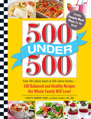 500 Under 500: From 100-Calorie Snacks to 500-Calorie Entrees - 500 Balanced and Healthy Recipes the Whole Family Will Love!