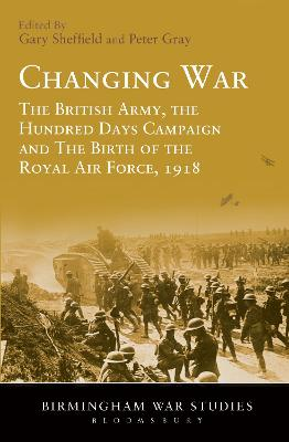 Changing War: The British Army, the Hundred Days Campaign and The Birth of the Royal Air Force, 1918
