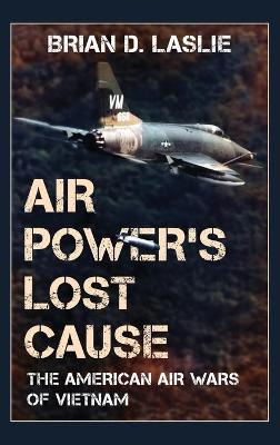 Air Power's Lost Cause: The American Air Wars of Vietnam