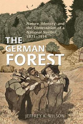 The German Forest: Nature, Identity, and the Contestation of a National Symbol, 1871-1914