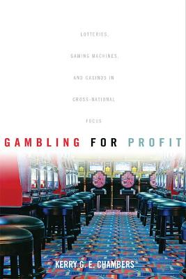 Gambling for Profit: Lotteries, Gaming Machines, and Casinos in Cross-National Focus