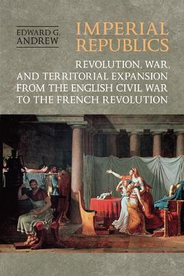 Imperial Republics: Revolution, War and Territorial Expansion from the English Civil War to the French Revolution