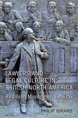 Lawyers and Legal Culture in British North America: Beamish Murdoch of Halifax
