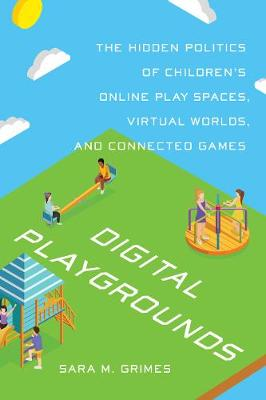 Digital Playgrounds: The Hidden Politics of Children's Online Play Spaces, Virtual Worlds, and Connected Games