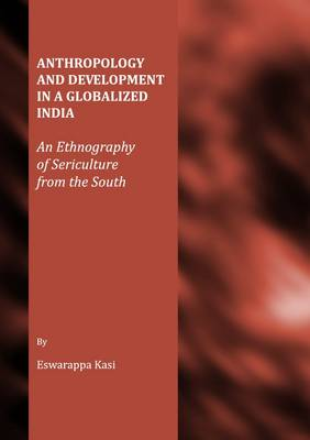 Anthropology and Development in a Globalized India: An Ethnography of Sericulture from the South