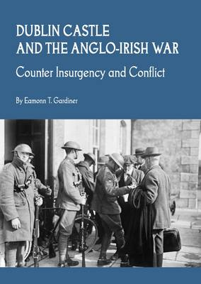 Dublin Castle and the Anglo-Irish War: Counter Insurgency and Conflict