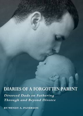 Diaries of a Forgotten Parent: Divorced Dads on Fathering Through and Beyond Divorce