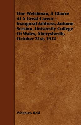 One Welshman, A Glance At A Great Career - Inaugural Address, Autumn Session, University College Of Wales, Aberystwyth, October 31st, 1912