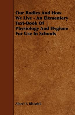 Our Bodies And How We Live - An Elementery Text-Book Of Physiology And Hygiene For Use In Schools