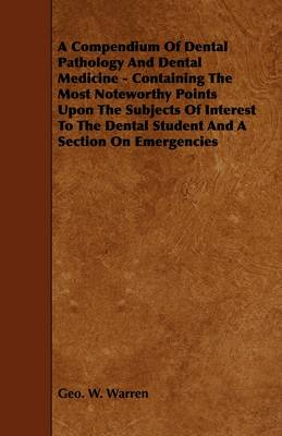 A Compendium Of Dental Pathology And Dental Medicine - Containing The Most Noteworthy Points Upon The Subjects Of Interest To The Dental Student And A Section On Emergencies