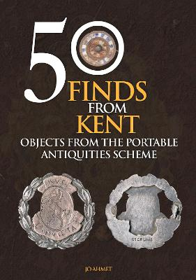 50 Finds From Kent: Objects from the Portable Antiquities Scheme