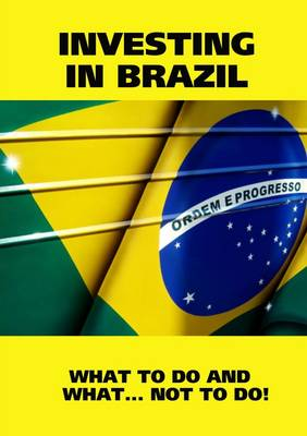Investing in Brazil! Istructions. What to Do and What...Not to Do!