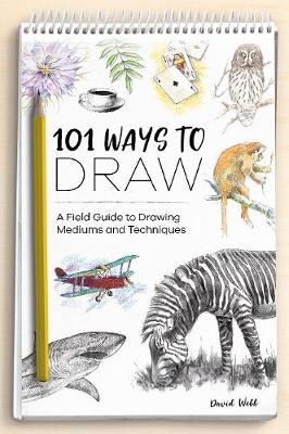 101 Ways to Draw: A Field Guide to Drawing Mediums and Techniques