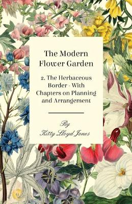 The Modern Flower Garden 2. The Herbaceous Border - With Chapters on Planning and Arrangement