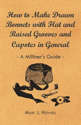 How to Make Drawn Bonnets with Flat and Raised Grooves and Capotes in General - A Milliner's Guide