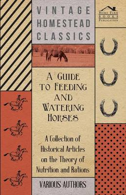A Guide to Feeding and Watering Horses - A Collection of Historical Articles on the Theory of Nutrition and Rations