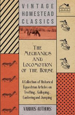 The Mechanics and Locomotion of the Horse - A Collection of Historical Equestrian Articles on Trotting, Galloping, Cantering and Jumping