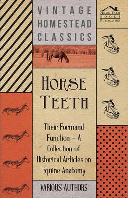 Horse Teeth - Their Form and Function - A Collection of Historical Articles on Equine Anatomy