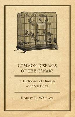 Common Diseases of the Canary - A Dictionary of Diseases and Their Cures