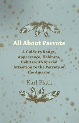 All About Parrots - A Guide to Range, Appearance, Habitats, Habits with Special Attention to the Parrots of the Amazon