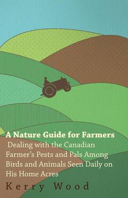A Nature Guide for Farmers - Dealing With the Canadian Farmer's Pests and Pals Among Birds and Animals Seen Daily on His Home Acres