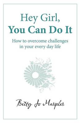 Hey Girl, You Can Do It: How to Overcome Challenges in Your Every Day Life