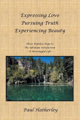 Expressing Love--Pursuing Truth--Experiencing Beauty: Timeless Steps to the Ultimate Satisfaction--A Meaningful Life