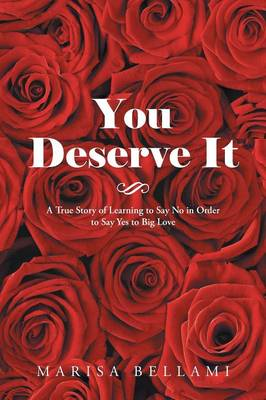 You Deserve It: A True Story of Learning to Say No in Order to Say Yes to Big Love