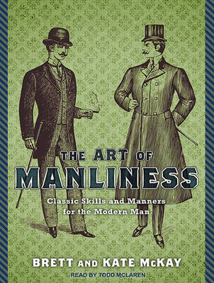 The Art of Manliness: Classic Skills and Manners for the Modern Man