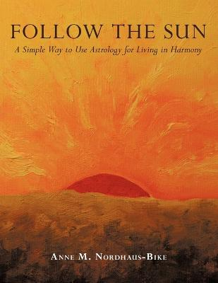 Follow the Sun: A Simple Way to Use Astrology for Living in Harmony