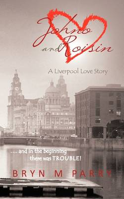 Johno and Roisin- A Liverpool Love Story: .... and in the Beginning There Was Trouble!