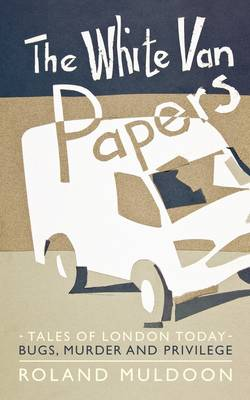 The White Van Papers: Tales of London Today: Bugs, Murder and Privilege