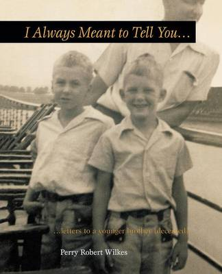 I Always Meant to Tell You...: Letters to a Younger Brother (Deceased)