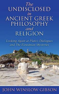 The Undisclosed in Ancient Greek Philosophy and Religion: Looking Again at Plato's Dialogues and Eleusinian Mysteries