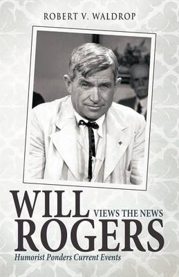 Will Rogers Views the News: Humorist Ponders Current Events