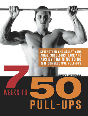 7 Weeks to 50 Pull-Ups (1 Volume Set): Strengthen and Sculpt Your Arms, Shoulders, Back, and ABS by Training to Do 50 Consecutive Pull-Ups