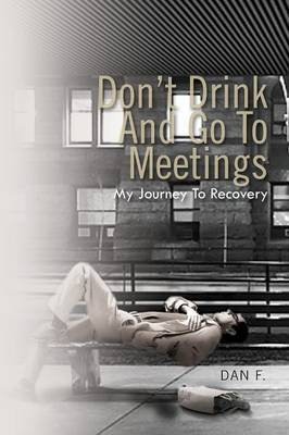 Don't Drink and Go to Meetings: My Journey to Recovery