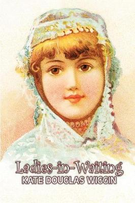Ladies-In-Waiting by Kate Douglas Wiggin, Fiction, Historical, United States, People & Places, Readers - Chapter Books